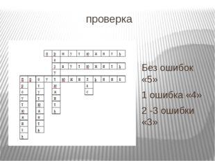 проверка Без ошибок «5» 1 ошибка «4» 2 -3 ошибки «3»