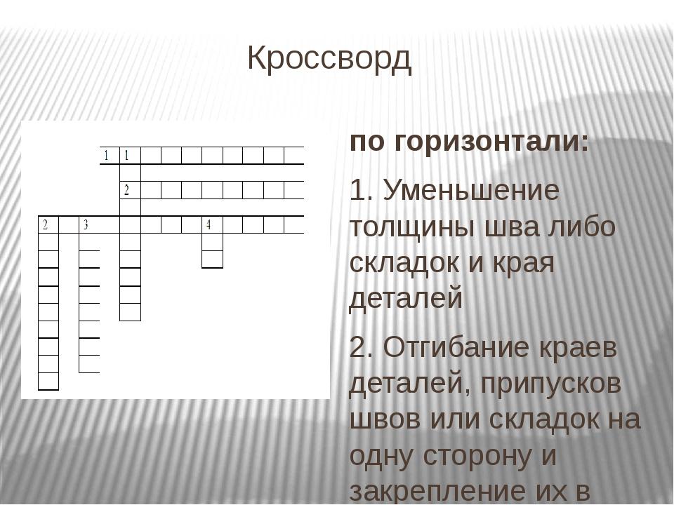 Кроссворд по горизонтали: 1. Уменьшение толщины шва либо складок и края детал...