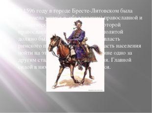 В 1596 году в городе Бресте-Литовском была заключена уния(т.е. объединение)