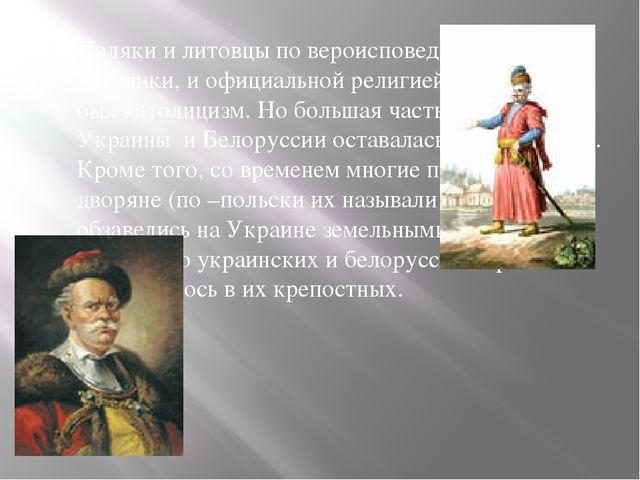 Поляки и литовцы по вероисповеданию были католики, и официальной религией в...