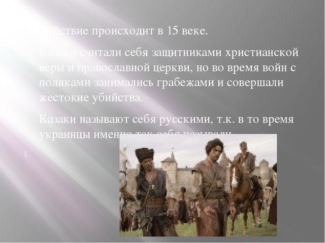 Действие происходит в 15 веке. Казаки считали себя защитниками христианской...