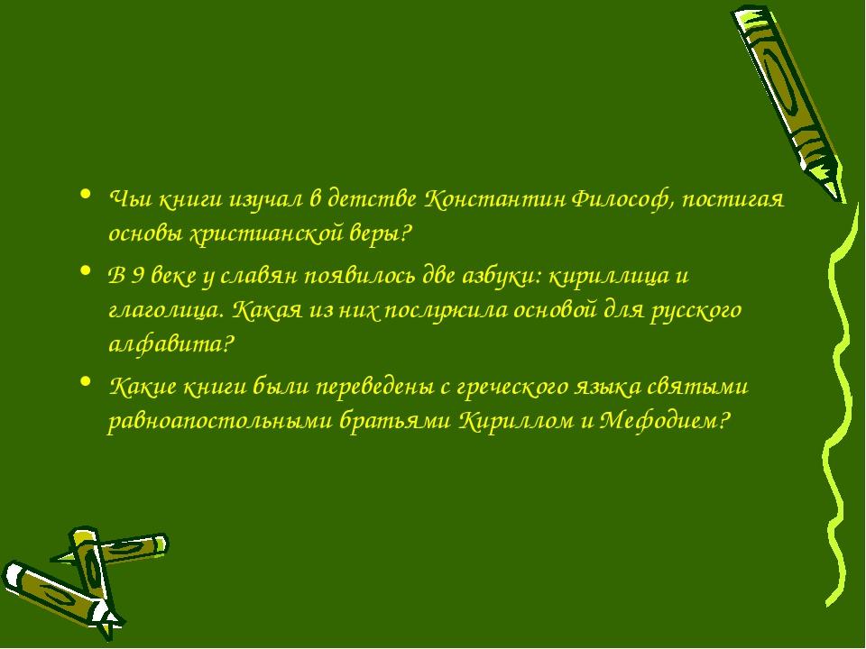 Чьи книги изучал в детстве Константин Философ, постигая основы христианской в...