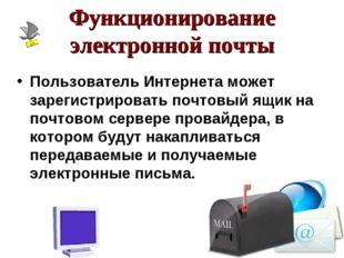 Функционирование электронной почты Пользователь Интернета может зарегистриров