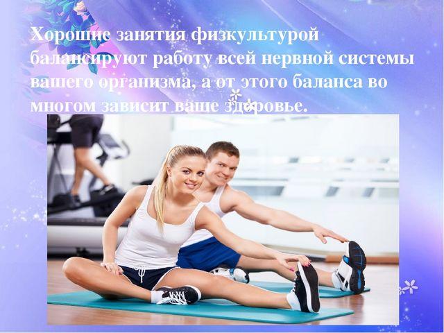 Хорошие занятия физкультурой балансируют работу всей нервной системы вашего...