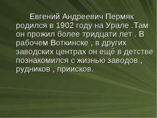 Евгений Андреевич Пермяк родился в 1902 году на Урале .Там он прожил более т
