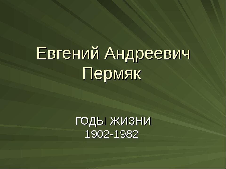 Евгений Андреевич Пермяк ГОДЫ ЖИЗНИ 1902-1982