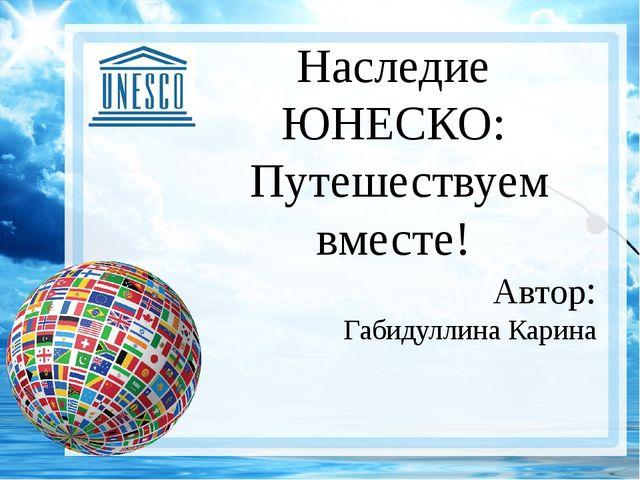 Наследие ЮНЕСКО: Путешествуем вместе! Автор: Габидуллина Карина