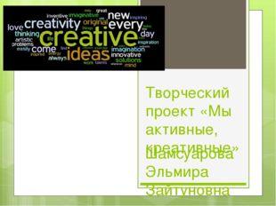 Творческий проект «Мы активные, креативные» Шамсуарова Эльмира Зайтуновна учи