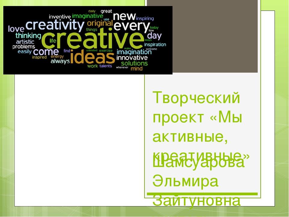 Творческий проект «Мы активные, креативные» Шамсуарова Эльмира Зайтуновна учи...