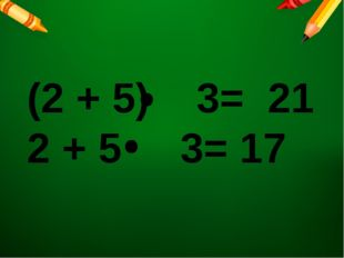 (2 + 5) 3= 21 2 + 5 3= 17