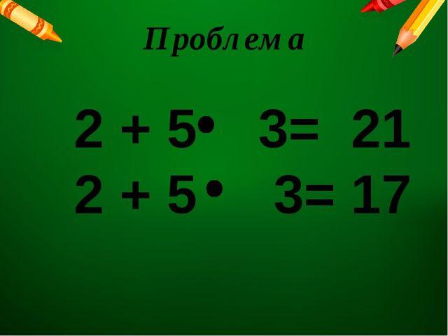 Проблема 2 + 5 3= 21 2 + 5 3= 17