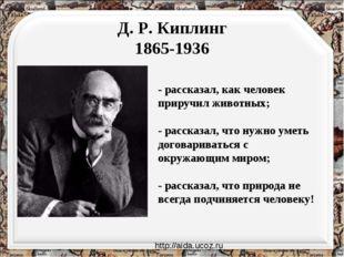 Д. Р. Киплинг 1865-1936 - рассказал, как человек приручил животных; - рассказ