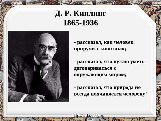 Д. Р. Киплинг 1865-1936 - рассказал, как человек приручил животных; - рассказ...