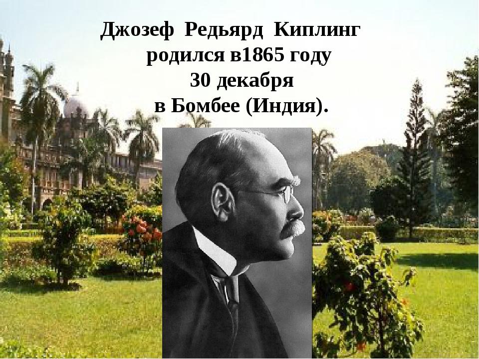 Джозеф Редьярд Киплинг родился в1865 году 30 декабря в Бомбее (Индия). http:/...