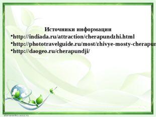 Источники информации http://indiada.ru/attraction/cherapundzhi.html http://ph