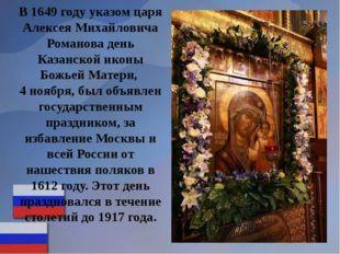 В 1649 году указом царя Алексея Михайловича Романова день Казанской иконы Бож