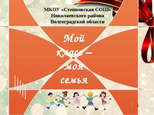 Мой класс – моя семья МКОУ «Степновская СОШ» Николаевского района Волгоградск