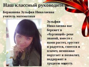 Наш классный руководитель Бержанова Зульфия Николаевна учитель математики Зу