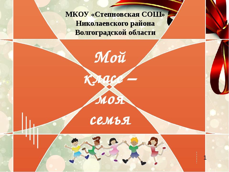 Мой класс – моя семья МКОУ «Степновская СОШ» Николаевского района Волгоградск...
