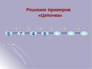 + 1 - 3 + 2 - 1 + 2 - 1 6 7 4 6 Решение примеров «Цепочка»