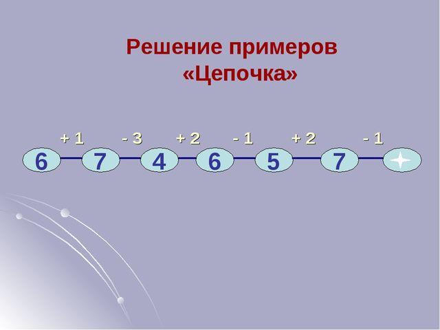+ 1 - 3 + 2 - 1 + 2 - 1 6 7 4 6 5 7 Решение примеров «Цепочка»