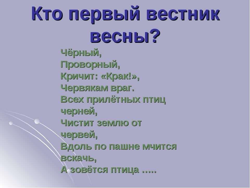 Кто первый вестник весны? Чёрный, Проворный, Кричит: «Крак!», Червякам враг....