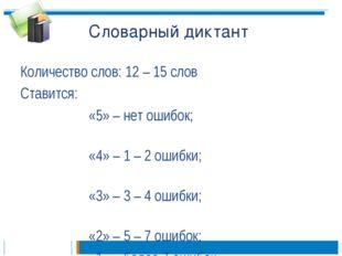 Словарный диктант Количество слов: 12 – 15 слов Ставится: «5» – нет ошибо