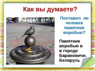 Как вы думаете? Поставил ли человек памятник воробью? по земле передвигаются