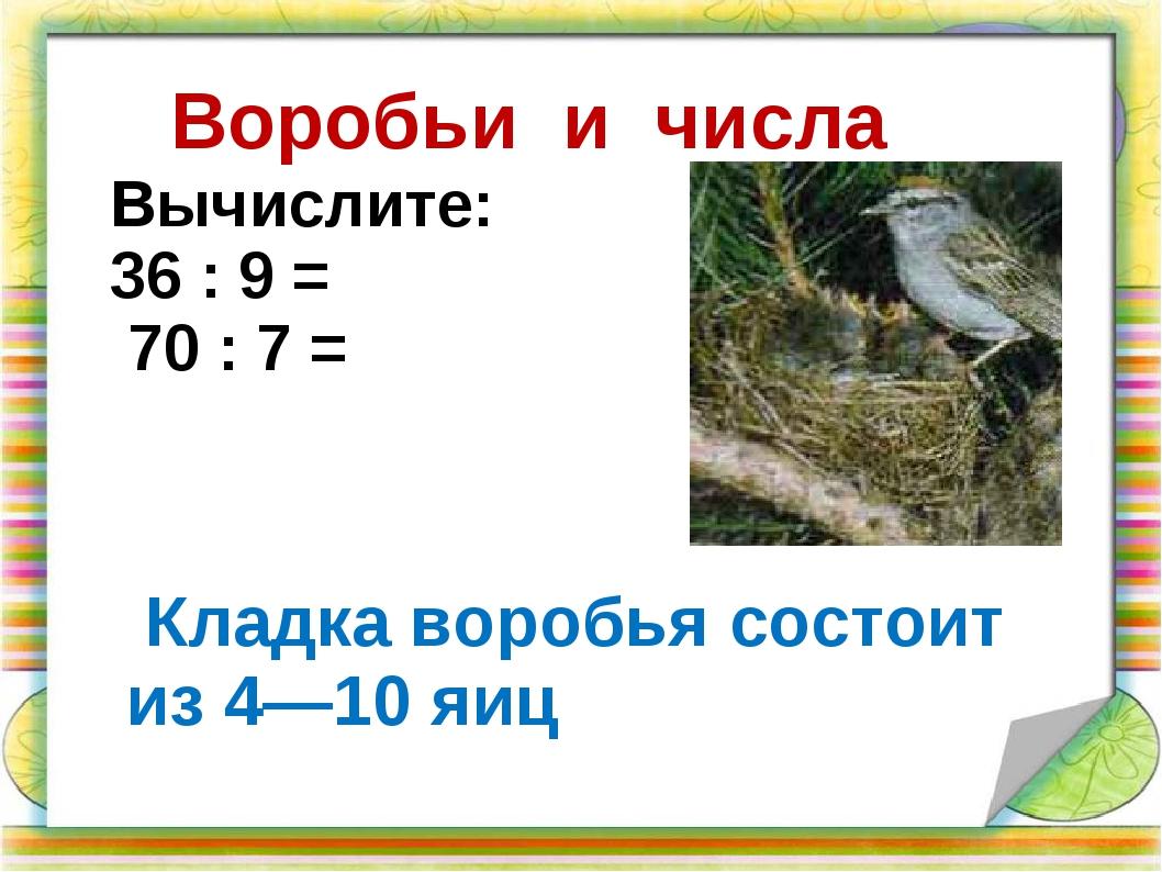 Воробьи и числа Кладка воробья состоит из 4—10 яиц Вычислите: 36 : 9 = 70 :...