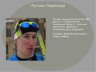 Руслан Перехода Руслан народився 18 липня 1987 року в м. Старий Салтів, Харкі
