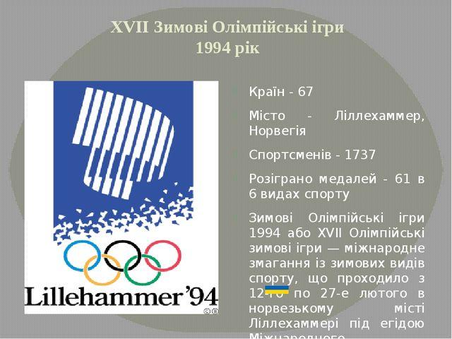 XVІІ Зимові Олімпійські ігри 1994 рік Країн - 67 Місто - Ліллехаммер, Норвегі...