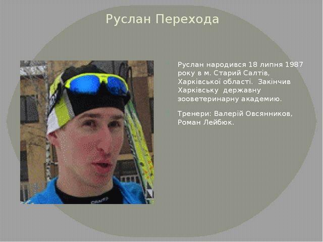Руслан Перехода Руслан народився 18 липня 1987 року в м. Старий Салтів, Харкі...