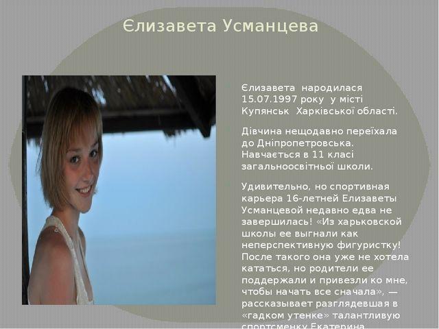 Єлизавета Усманцева Єлизавета народилася 15.07.1997 року у місті Купянськ Хар...
