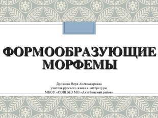 ФОРМООБРАЗУЮЩИЕ МОРФЕМЫ Дроздова Вера Александровна учитель русского языка и