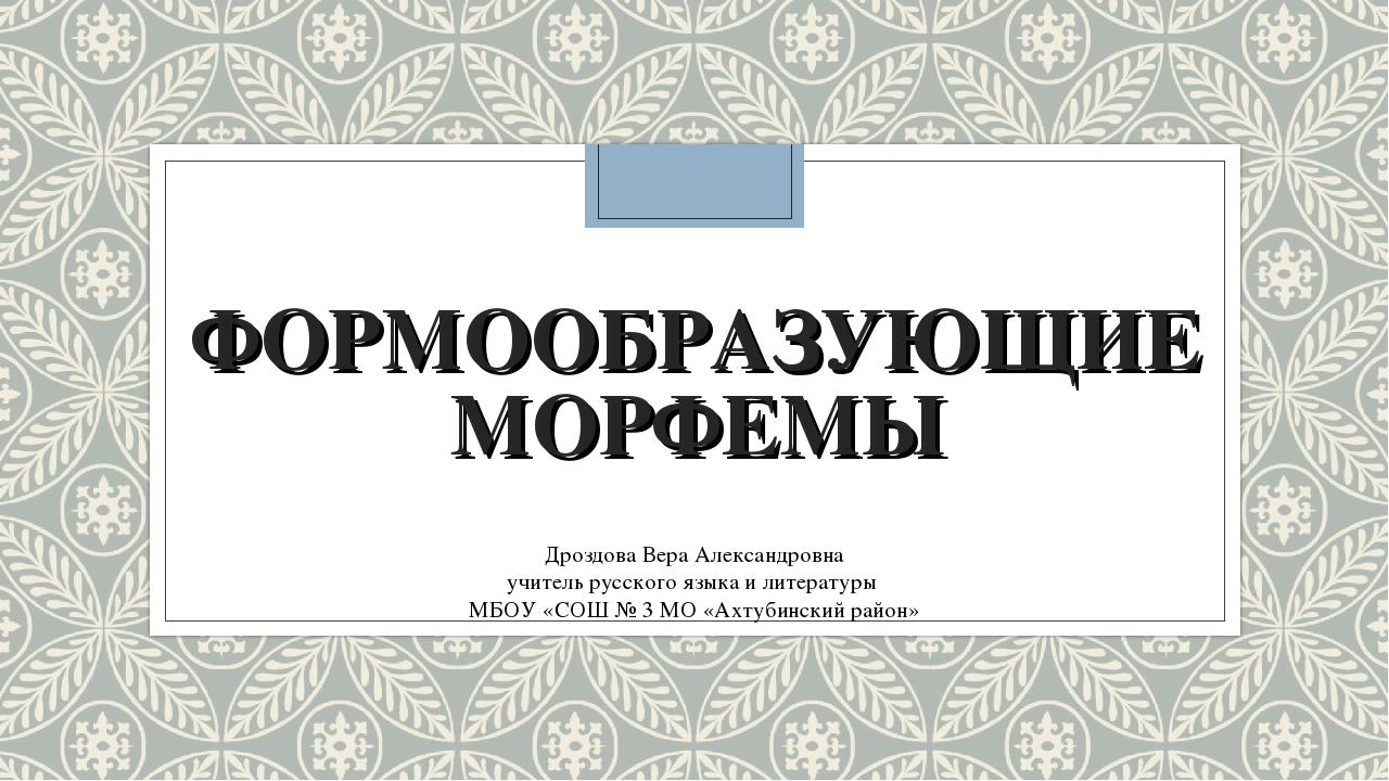 ФОРМООБРАЗУЮЩИЕ МОРФЕМЫ Дроздова Вера Александровна учитель русского языка и...