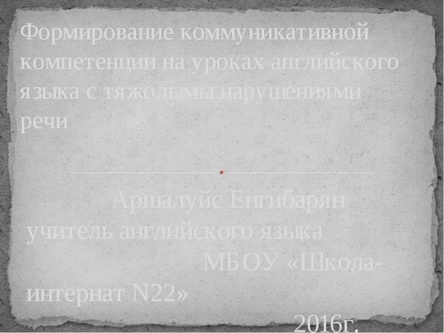 Аршалуйс Енгибарян учитель английского языка МБОУ «Школа-интернат N22» 2016г...