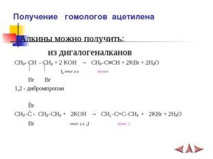 Алкины можно получить: из дигалогеналканов СH3- CH - CH2 + 2 KOH → CH3–C≡CH