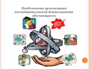 Особенности организации исследовательской деятельности обучающихся