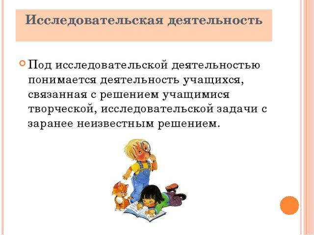 Исследовательская деятельность Под исследовательской деятельностью понимается...