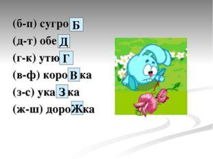 (б-п) сугро… (д-т) обе… (г-к) утю… (в-ф) коро…ка (з-с) ука…ка (ж-ш) доро…ка Б