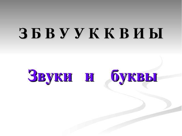 З Б В У У К К В И Ы Звуки и буквы