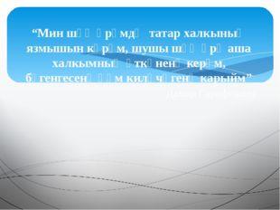 """""""Мин шәҗәрәмдә татар халкының язмышын күрәм, шушы шәҗәрә аша халкымның үткәне"""