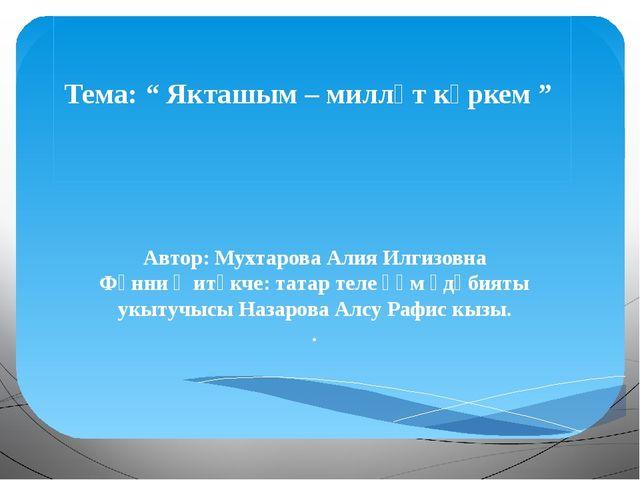 "Тема: "" Якташым – милләт күркем "" Автор: Мухтарова Алия Илгизовна Фәнни җитә..."