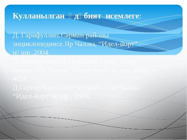Кулланылган әдәбият исемлеге: Д. Гарифуллин.Сарман районы энциклопедиясе.Яр Ч...
