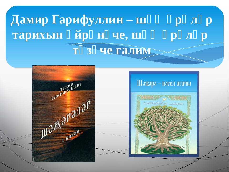 Дамир Гарифуллин – шәҗәрәләр тарихын өйрәнүче, шәҗәрәләр төзүче галим