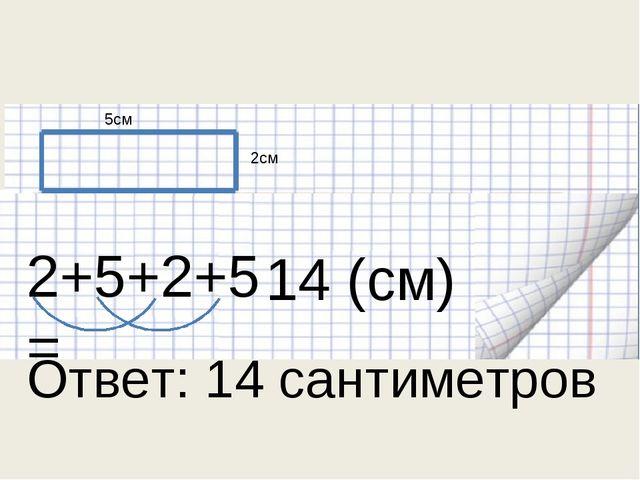 5см 2см 2+5+2+5= 14 (см) Ответ: 14 сантиметров