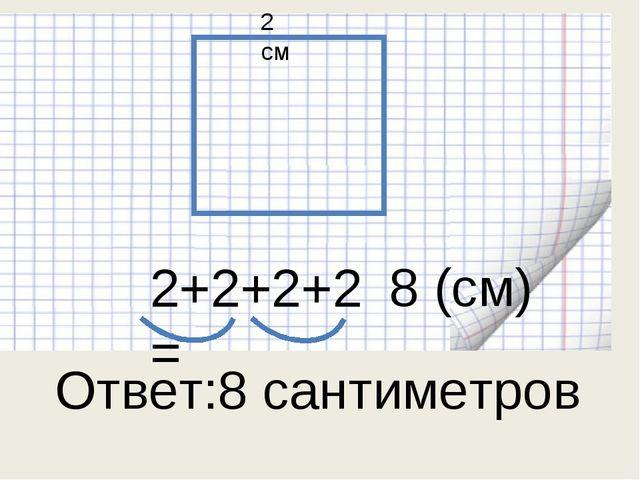 2 см 2+2+2+2= 8 (см) Ответ:8 сантиметров