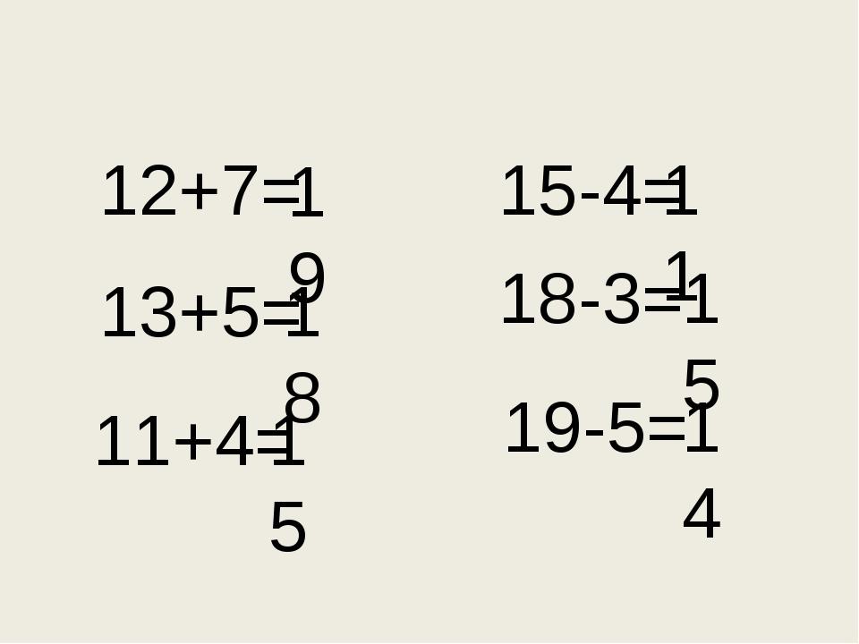 12+7= 18 13+5= 11+4= 19 15 15-4= 18-3= 19-5= 11 15 14
