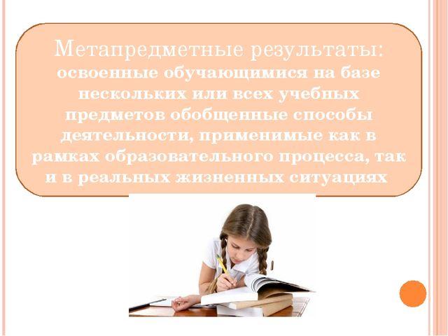 Метапредметные результаты: освоенные обучающимися на базе нескольких или все...