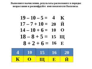 19 – 10 – 5 = 17 – 7 + 10 = 14 – 10 + 6 = 18 – 8 + 5 = 8 + 2 + 6 = Выполните